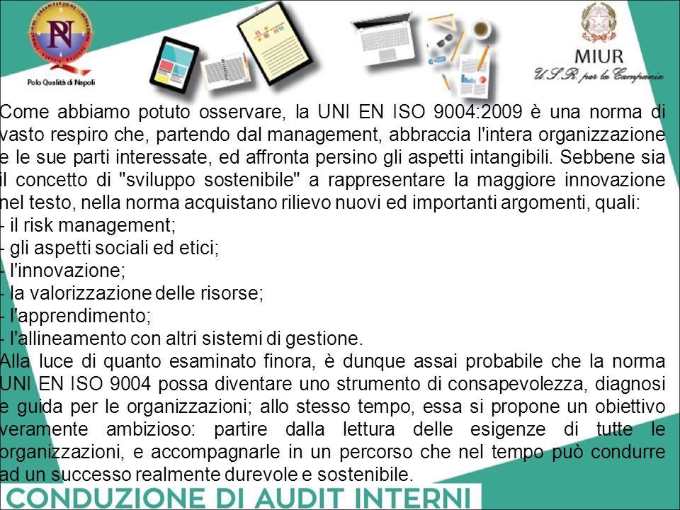 Come abbiamo potuto osservare, la UNI EN ISO 9004:2009 è una norma di vasto respiro che, partendo dal management, abbraccia l intera organizzazione e le sue parti interessate, ed affronta persino gli aspetti intangibili. Sebbene sia il concetto di sviluppo sostenibile a rappresentare la maggiore innovazione nel testo, nella norma acquistano rilievo nuovi ed importanti argomenti, quali: