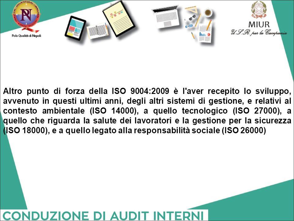 Altro punto di forza della ISO 9004:2009 è l aver recepito lo sviluppo, avvenuto in questi ultimi anni, degli altri sistemi di gestione, e relativi al contesto ambientale (ISO 14000), a quello tecnologico (ISO 27000), a quello che riguarda la salute dei lavoratori e la gestione per la sicurezza (ISO 18000), e a quello legato alla responsabilità sociale (ISO 26000)