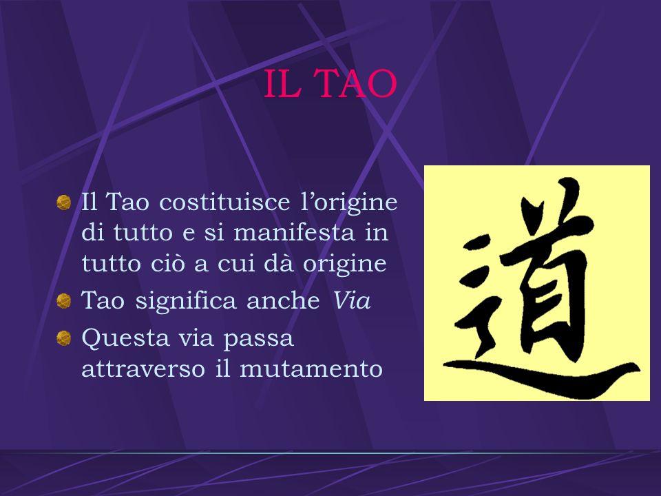 IL TAO Il Tao costituisce l'origine di tutto e si manifesta in tutto ciò a cui dà origine. Tao significa anche Via.