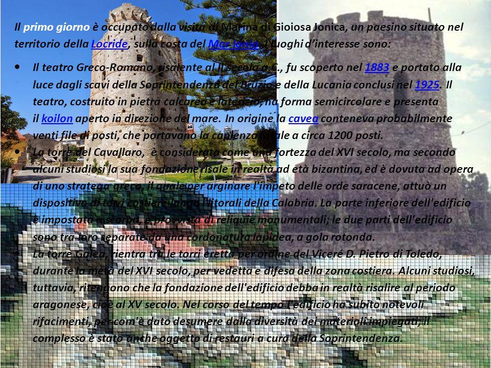 Il primo giorno è occupato dalla visita di Marina di Gioiosa Jonica, un paesino situato nel territorio della Locride, sulla costa del Mar Ionio. I luoghi d'interesse sono: