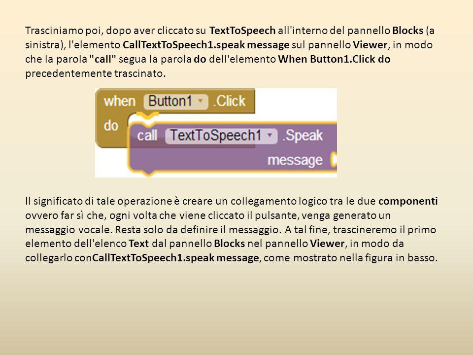 Trasciniamo poi, dopo aver cliccato su TextToSpeech all interno del pannello Blocks (a sinistra), l elemento CallTextToSpeech1.speak message sul pannello Viewer, in modo che la parola call segua la parola do dell elemento When Button1.Click do precedentemente trascinato.