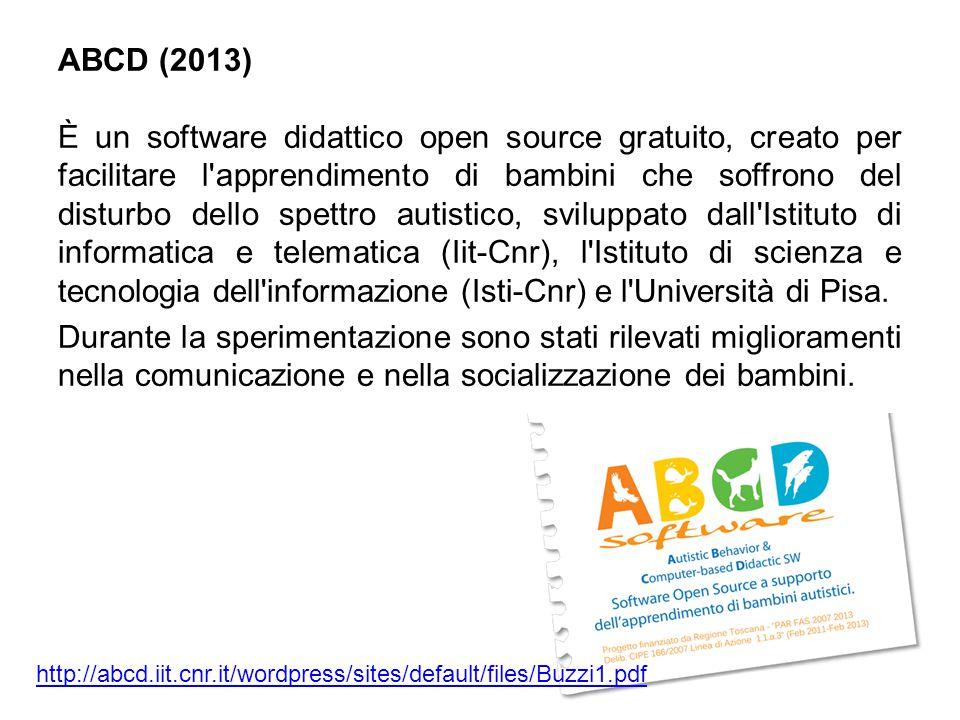 ABCD (2013) È un software didattico open source gratuito, creato per facilitare l apprendimento di bambini che soffrono del disturbo dello spettro autistico, sviluppato dall Istituto di informatica e telematica (Iit-Cnr), l Istituto di scienza e tecnologia dell informazione (Isti-Cnr) e l Università di Pisa. Durante la sperimentazione sono stati rilevati miglioramenti nella comunicazione e nella socializzazione dei bambini.