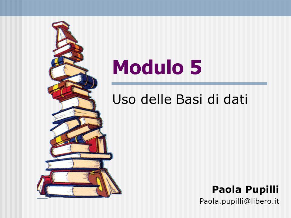 Modulo 5 Uso delle Basi di dati Paola Pupilli Paola.pupilli@libero.it