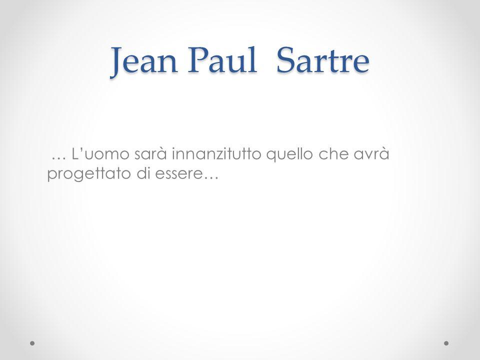 Jean Paul Sartre … L'uomo sarà innanzitutto quello che avrà progettato di essere…