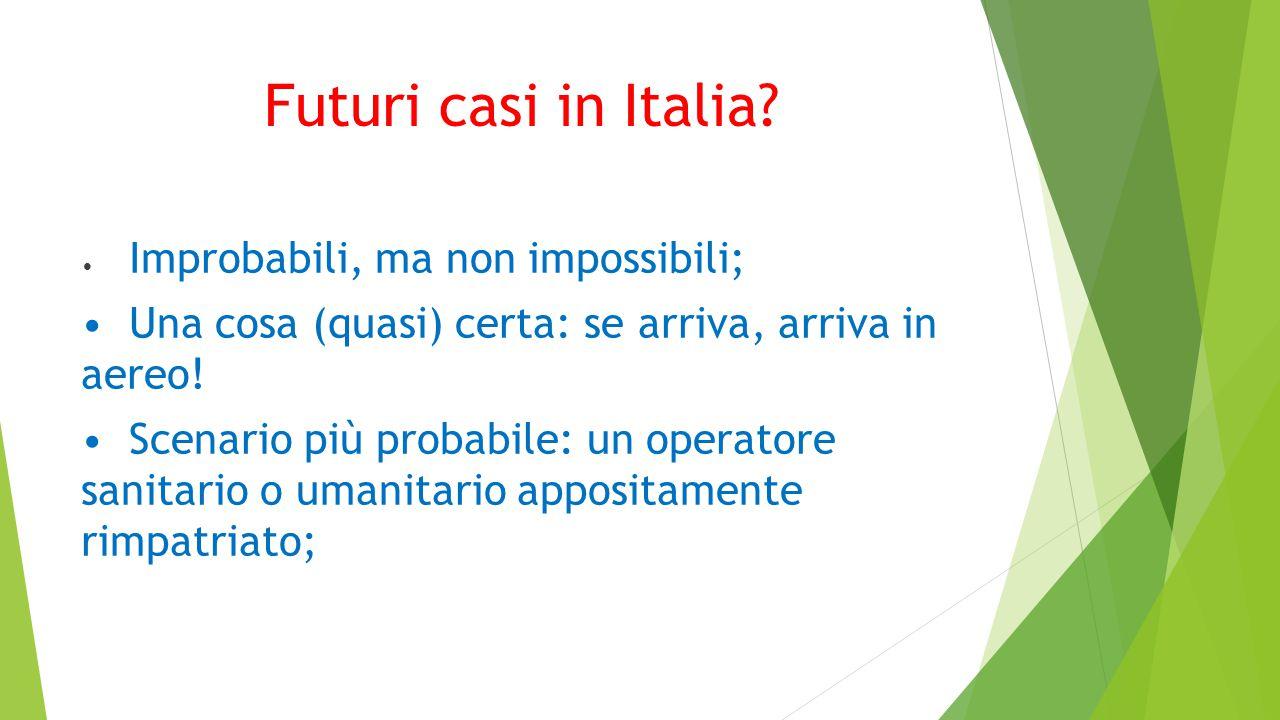 Futuri casi in Italia • Improbabili, ma non impossibili; • Una cosa (quasi) certa: se arriva, arriva in aereo!
