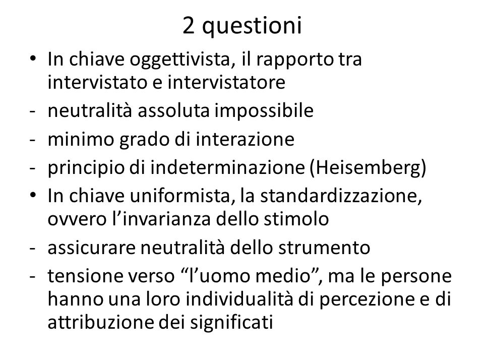 2 questioni In chiave oggettivista, il rapporto tra intervistato e intervistatore. neutralità assoluta impossibile.