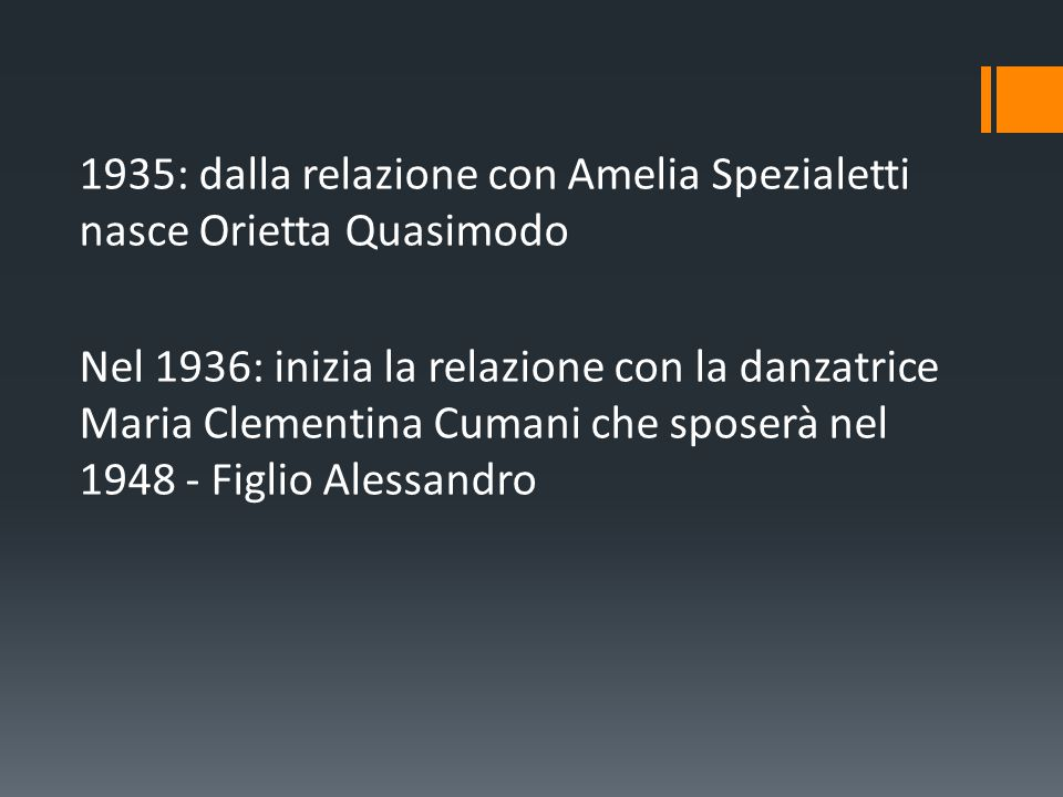 1935: dalla relazione con Amelia Spezialetti nasce Orietta Quasimodo Nel 1936: inizia la relazione con la danzatrice Maria Clementina Cumani che sposerà nel 1948 - Figlio Alessandro