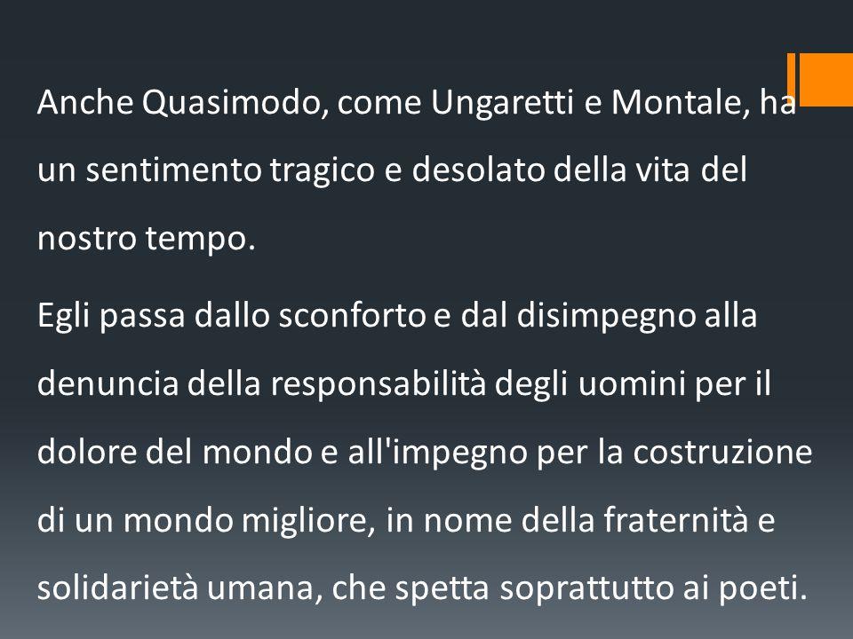 Anche Quasimodo, come Ungaretti e Montale, ha un sentimento tragico e desolato della vita del nostro tempo.