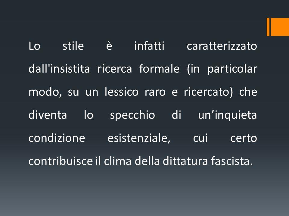 Lo stile è infatti caratterizzato dall insistita ricerca formale (in particolar modo, su un lessico raro e ricercato) che diventa lo specchio di un'inquieta condizione esistenziale, cui certo contribuisce il clima della dittatura fascista.