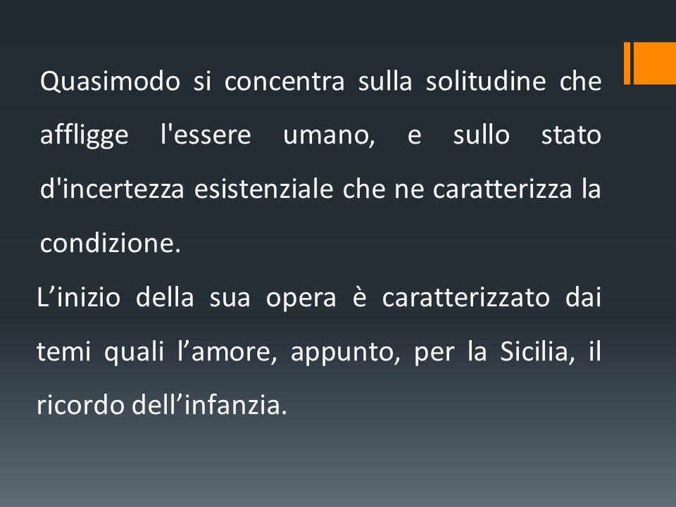 Quasimodo si concentra sulla solitudine che affligge l essere umano, e sullo stato d incertezza esistenziale che ne caratterizza la condizione.