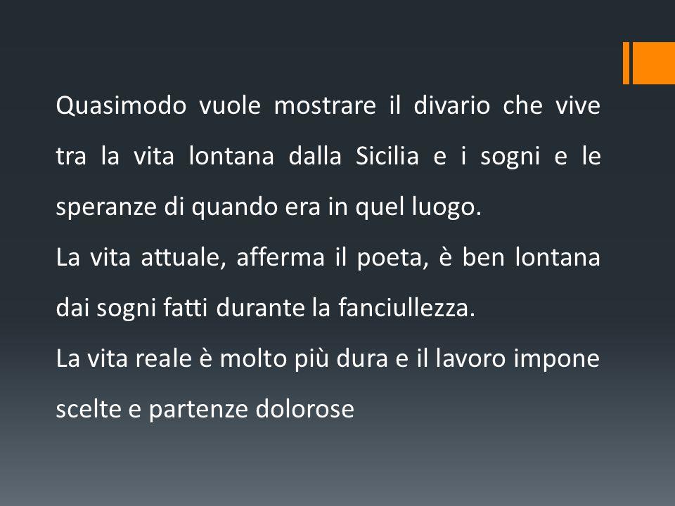 Quasimodo vuole mostrare il divario che vive tra la vita lontana dalla Sicilia e i sogni e le speranze di quando era in quel luogo.