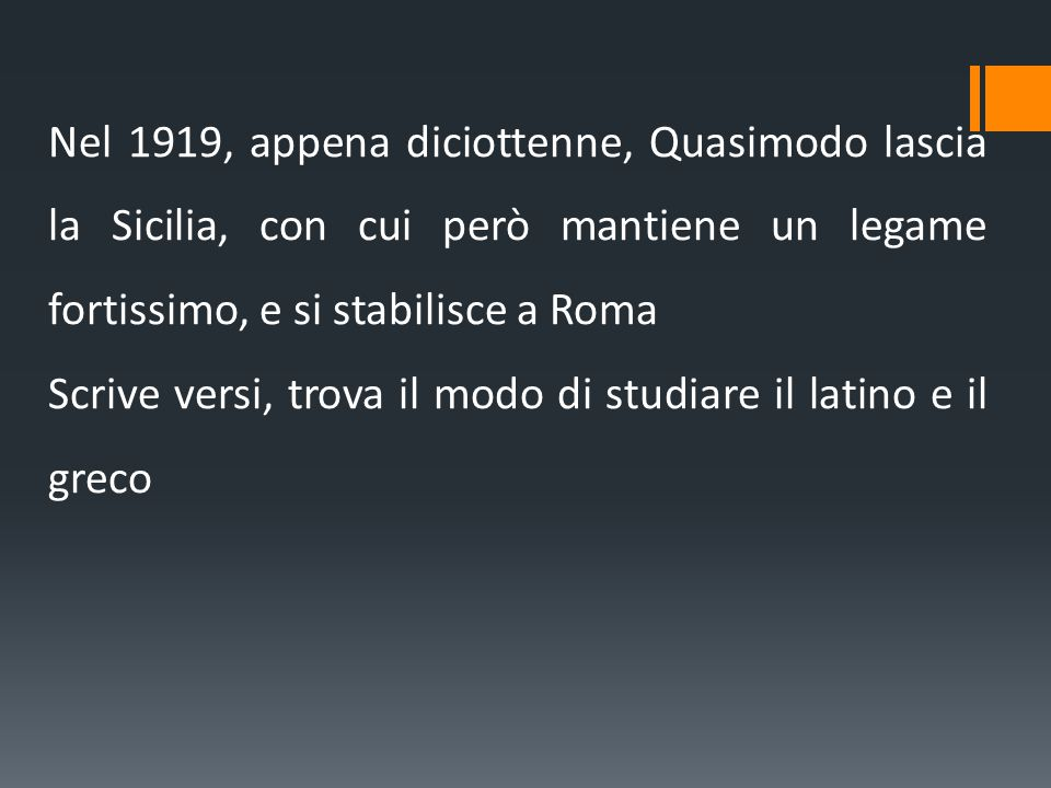 Nel 1919, appena diciottenne, Quasimodo lascia la Sicilia, con cui però mantiene un legame fortissimo, e si stabilisce a Roma Scrive versi, trova il modo di studiare il latino e il greco