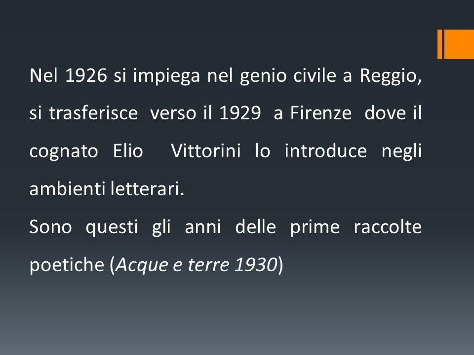 Nel 1926 si impiega nel genio civile a Reggio, si trasferisce verso il 1929 a Firenze dove il cognato Elio Vittorini lo introduce negli ambienti letterari.