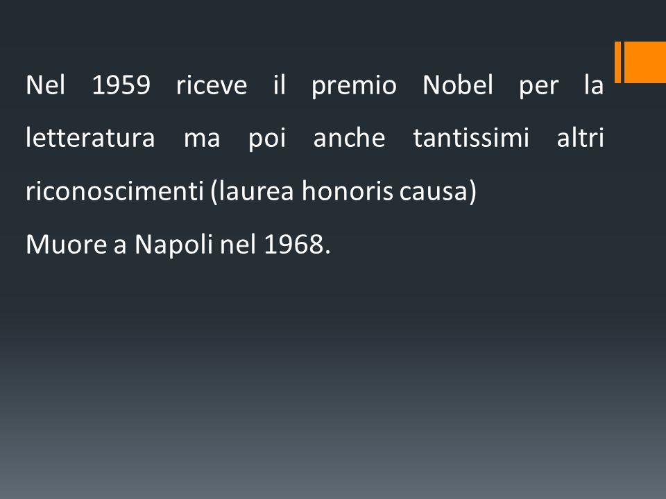 Nel 1959 riceve il premio Nobel per la letteratura ma poi anche tantissimi altri riconoscimenti (laurea honoris causa) Muore a Napoli nel 1968.