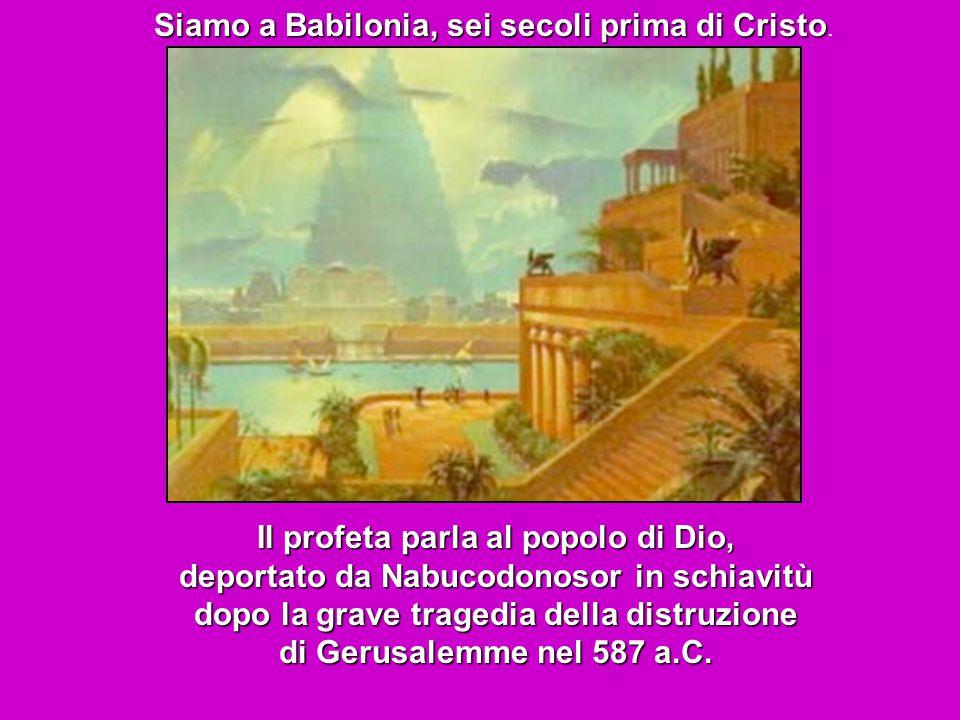 Siamo a Babilonia, sei secoli prima di Cristo.