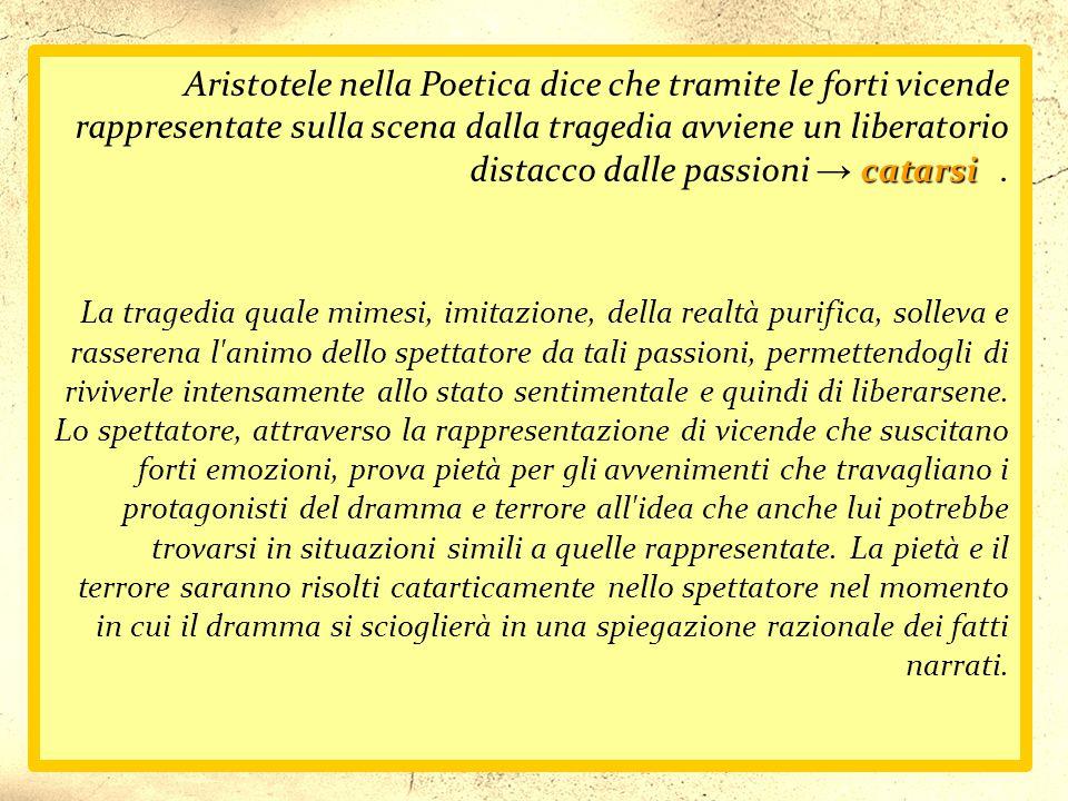 Aristotele nella Poetica dice che tramite le forti vicende rappresentate sulla scena dalla tragedia avviene un liberatorio distacco dalle passioni → catarsi .