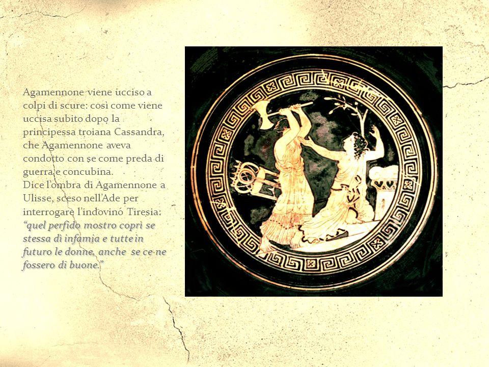 Agamennone viene ucciso a colpi di scure: così come viene uccisa subito dopo la principessa troiana Cassandra, che Agamennone aveva condotto con se come preda di guerra e concubina.