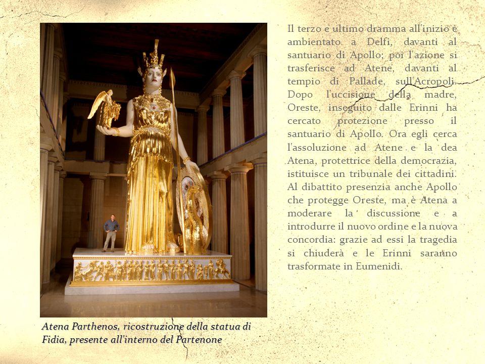 Il terzo e ultimo dramma all inizio è ambientato a Delfi, davanti al santuario di Apollo; poi l azione si trasferisce ad Atene, davanti al tempio di Pallade, sull Acropoli. Dopo l uccisione della madre, Oreste, inseguito dalle Erinni ha cercato protezione presso il santuario di Apollo. Ora egli cerca l assoluzione ad Atene e la dea Atena, protettrice della democrazia, istituisce un tribunale dei cittadini. Al dibattito presenzia anche Apollo che protegge Oreste, ma è Atena a moderare la discussione e a introdurre il nuovo ordine e la nuova concordia: grazie ad essi la tragedia si chiuderà e le Erinni saranno trasformate in Eumenidi.