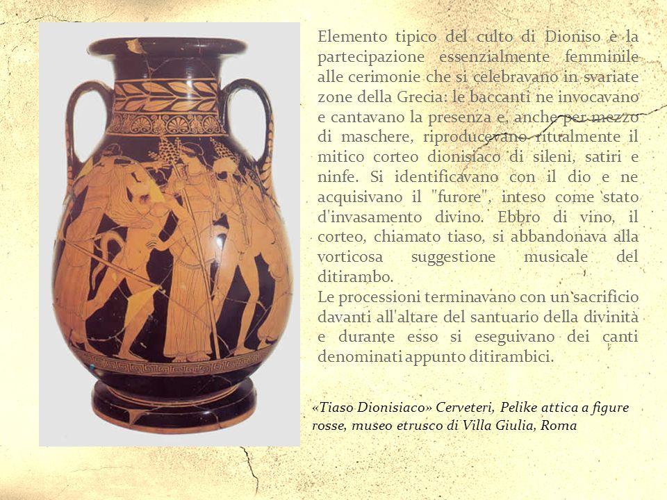 Elemento tipico del culto di Dioniso è la partecipazione essenzialmente femminile alle cerimonie che si celebravano in svariate zone della Grecia: le baccanti ne invocavano e cantavano la presenza e, anche per mezzo di maschere, riproducevano ritualmente il mitico corteo dionisiaco di sileni, satiri e ninfe. Si identificavano con il dio e ne acquisivano il furore , inteso come stato d invasamento divino. Ebbro di vino, il corteo, chiamato tiaso, si abbandonava alla vorticosa suggestione musicale del ditirambo.