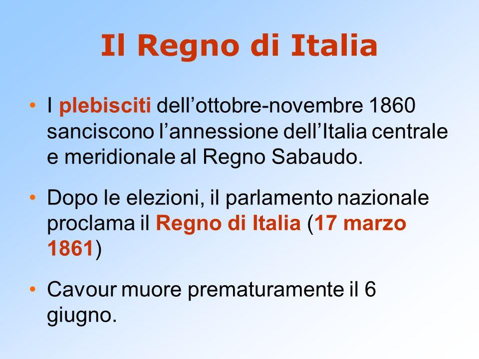 Il Regno di Italia I plebisciti dell'ottobre-novembre 1860 sanciscono l'annessione dell'Italia centrale e meridionale al Regno Sabaudo.