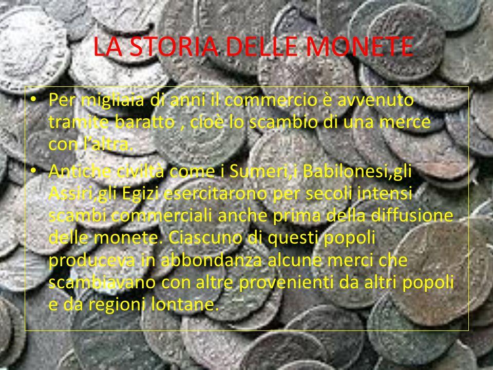 LA STORIA DELLE MONETE Per migliaia di anni il commercio è avvenuto tramite baratto , cioè lo scambio di una merce con l'altra.