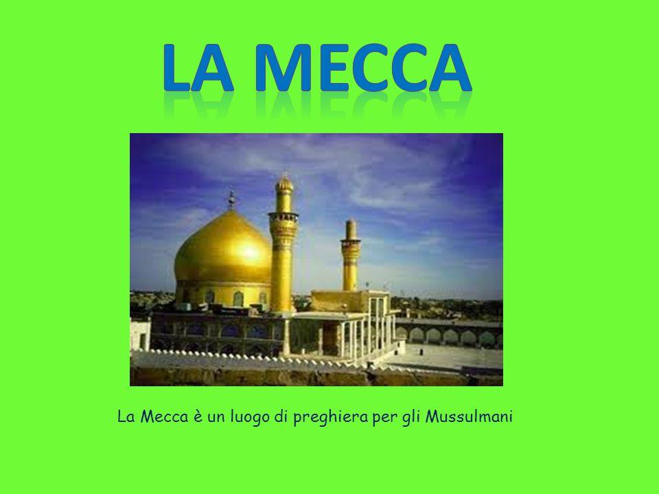 LA MECCA La Mecca è un luogo di preghiera per gli Mussulmani