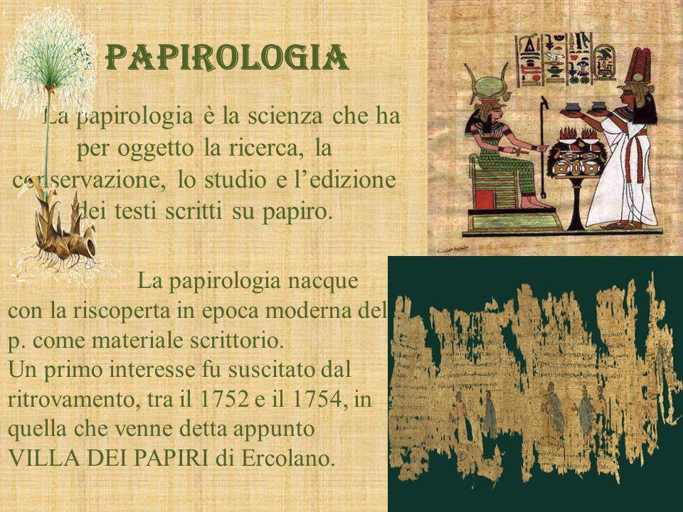 LA PAPIROLOGIA La papirologia è la scienza che ha per oggetto la ricerca, la conservazione, lo studio e l'edizione dei testi scritti su papiro.