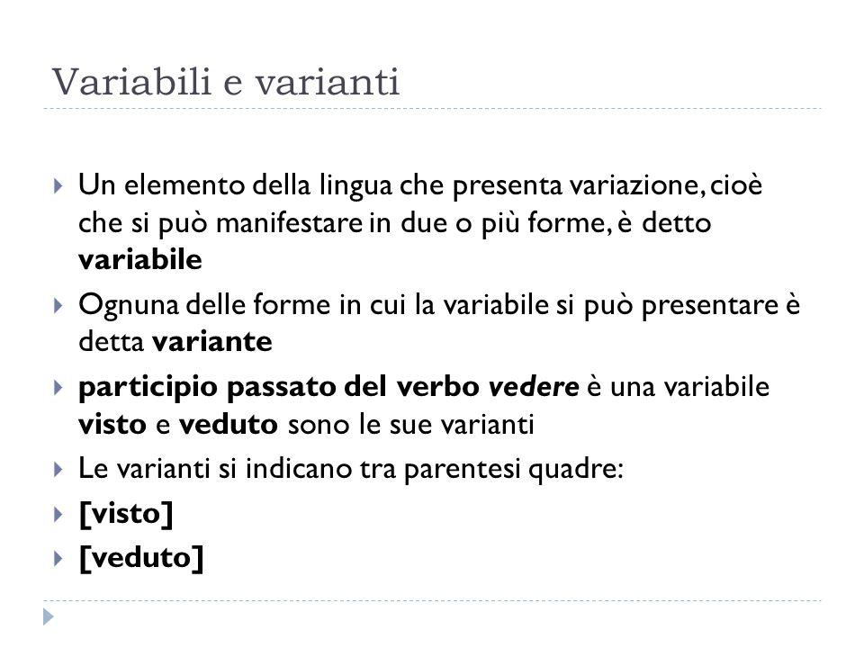 Variabili e varianti Un elemento della lingua che presenta variazione, cioè che si può manifestare in due o più forme, è detto variabile.