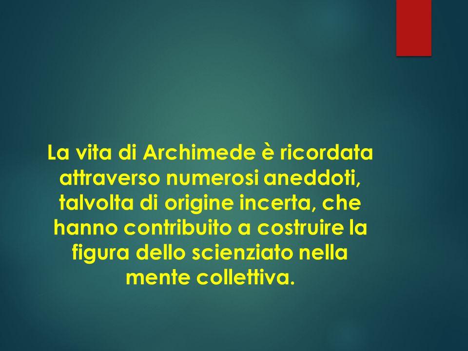 La vita di Archimede è ricordata attraverso numerosi aneddoti, talvolta di origine incerta, che hanno contribuito a costruire la figura dello scienziato nella mente collettiva.