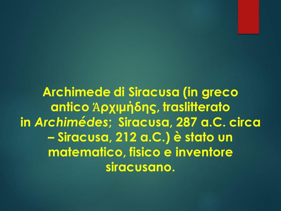 Archimede di Siracusa (in greco antico Ἀρχιμήδης, traslitterato in Archimédes; Siracusa, 287 a.C. circa – Siracusa, 212 a.C.) è stato un matematico, fisico e inventore siracusano.