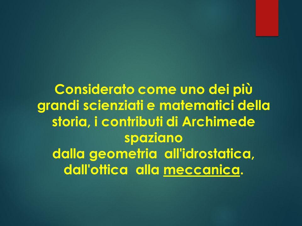 Considerato come uno dei più grandi scienziati e matematici della storia, i contributi di Archimede spaziano dalla geometria all idrostatica, dall ottica alla meccanica.