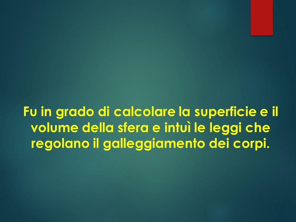 Fu in grado di calcolare la superficie e il volume della sfera e intuì le leggi che regolano il galleggiamento dei corpi.