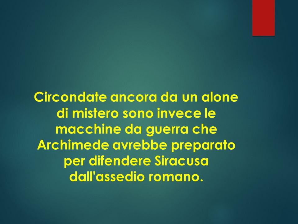 Circondate ancora da un alone di mistero sono invece le macchine da guerra che Archimede avrebbe preparato per difendere Siracusa dall assedio romano.
