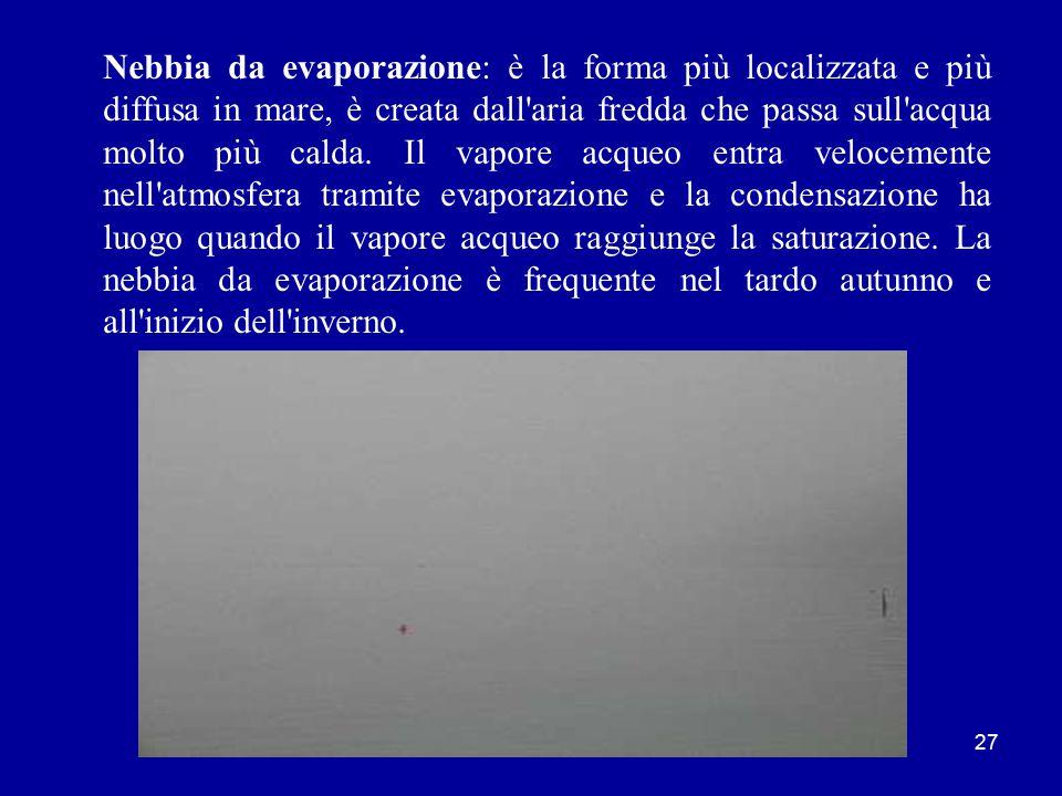 Nebbia da evaporazione: è la forma più localizzata e più diffusa in mare, è creata dall aria fredda che passa sull acqua molto più calda.
