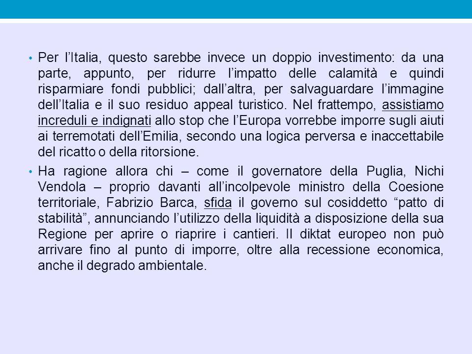 Per l'Italia, questo sarebbe invece un doppio investimento: da una parte, appunto, per ridurre l'impatto delle calamità e quindi risparmiare fondi pubblici; dall'altra, per salvaguardare l'immagine dell'Italia e il suo residuo appeal turistico. Nel frattempo, assistiamo increduli e indignati allo stop che l'Europa vorrebbe imporre sugli aiuti ai terremotati dell'Emilia, secondo una logica perversa e inaccettabile del ricatto o della ritorsione.