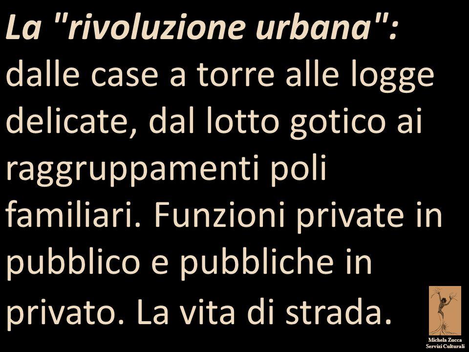 La rivoluzione urbana : dalle case a torre alle logge delicate, dal lotto gotico ai raggruppamenti poli familiari. Funzioni private in pubblico e pubbliche in privato. La vita di strada.