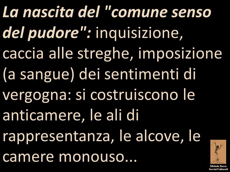 La nascita del comune senso del pudore : inquisizione, caccia alle streghe, imposizione (a sangue) dei sentimenti di vergogna: si costruiscono le anticamere, le ali di rappresentanza, le alcove, le camere monouso...