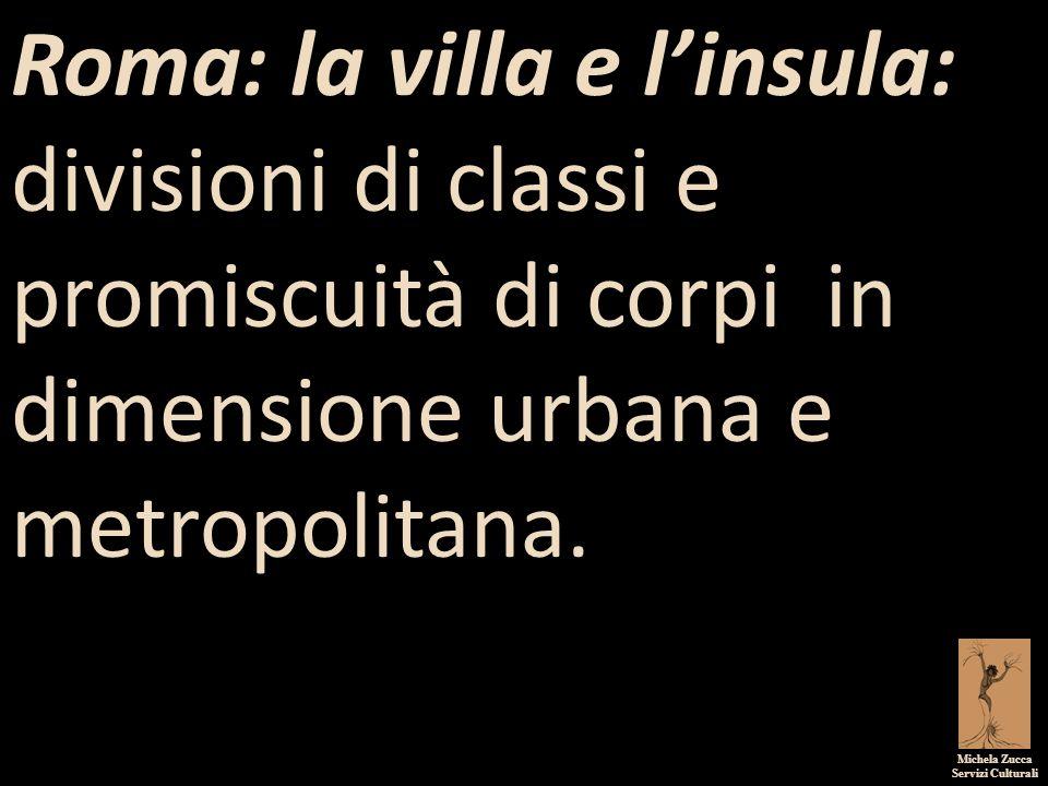 Roma: la villa e l'insula: divisioni di classi e promiscuità di corpi in dimensione urbana e metropolitana.
