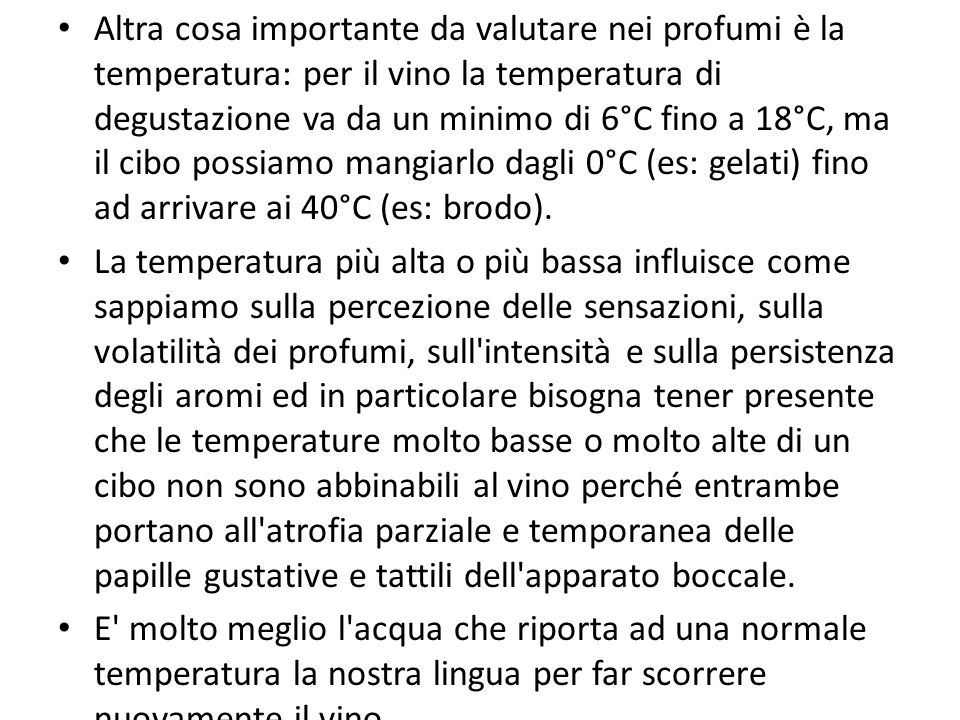 Altra cosa importante da valutare nei profumi è la temperatura: per il vino la temperatura di degustazione va da un minimo di 6°C fino a 18°C, ma il cibo possiamo mangiarlo dagli 0°C (es: gelati) fino ad arrivare ai 40°C (es: brodo).