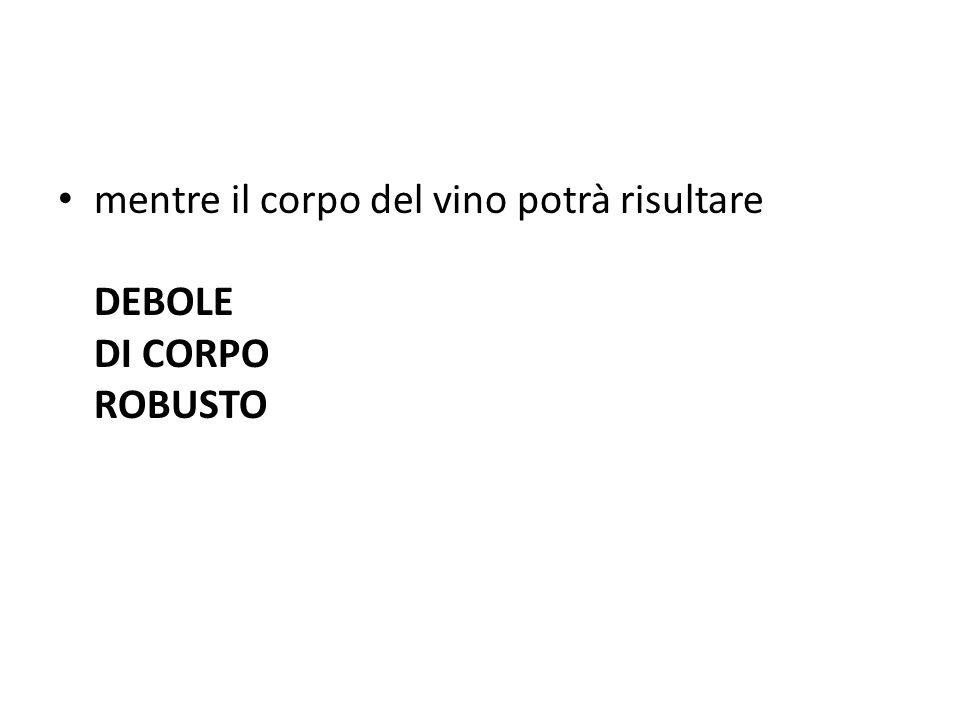 mentre il corpo del vino potrà risultare DEBOLE DI CORPO ROBUSTO