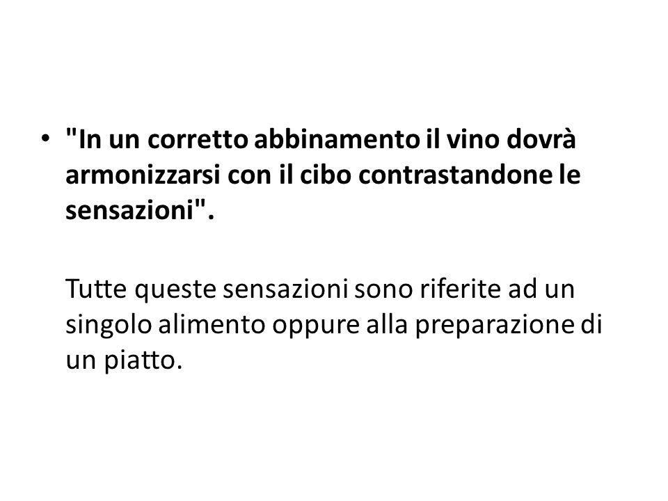 In un corretto abbinamento il vino dovrà armonizzarsi con il cibo contrastandone le sensazioni .
