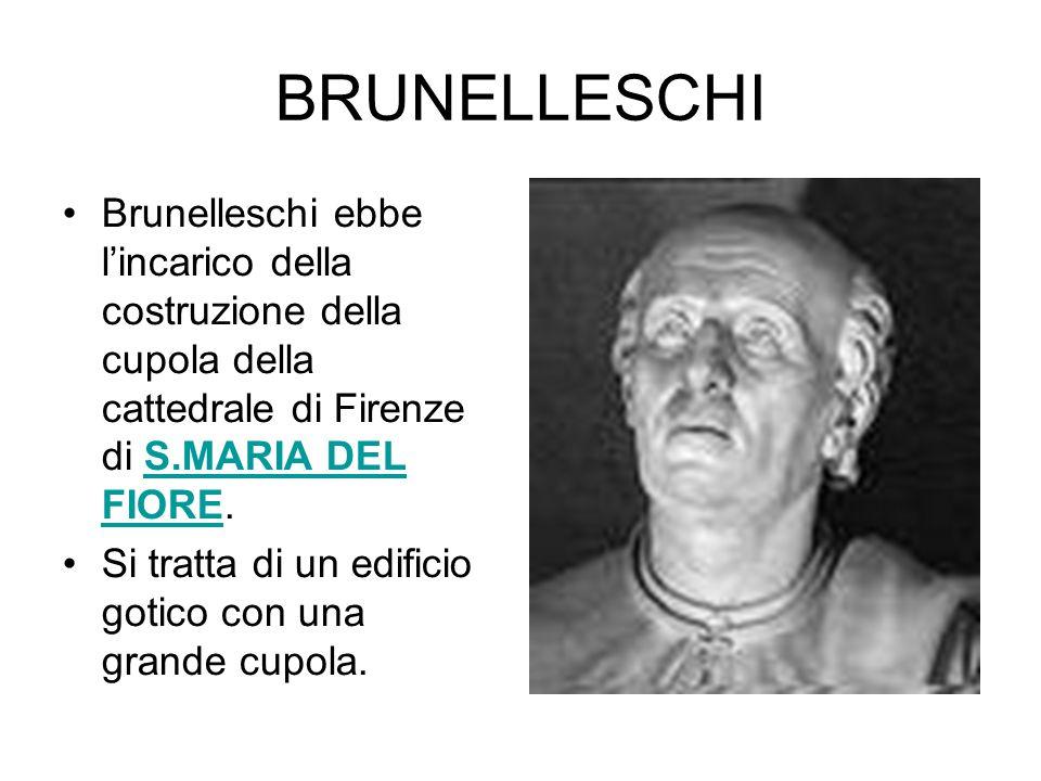 BRUNELLESCHI Brunelleschi ebbe l'incarico della costruzione della cupola della cattedrale di Firenze di S.MARIA DEL FIORE.