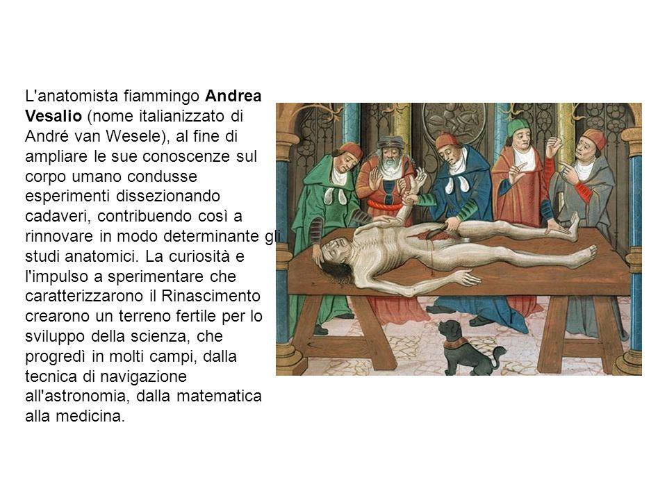 L anatomista fiammingo Andrea Vesalio (nome italianizzato di André van Wesele), al fine di ampliare le sue conoscenze sul corpo umano condusse esperimenti dissezionando cadaveri, contribuendo così a rinnovare in modo determinante gli studi anatomici.