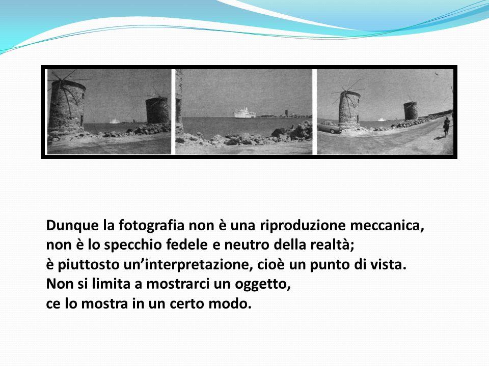 Dunque la fotografia non è una riproduzione meccanica, non è lo specchio fedele e neutro della realtà; è piuttosto un'interpretazione, cioè un punto di vista.