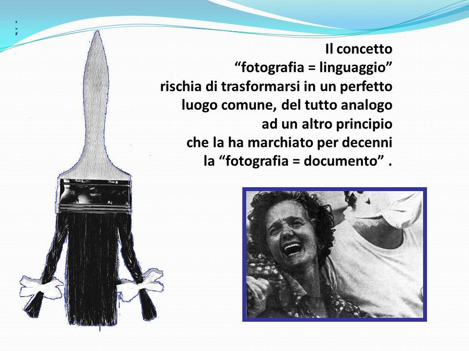 Il concetto fotografia = linguaggio rischia di trasformarsi in un perfetto luogo comune, del tutto analogo ad un altro principio che la ha marchiato per decenni la fotografia = documento .
