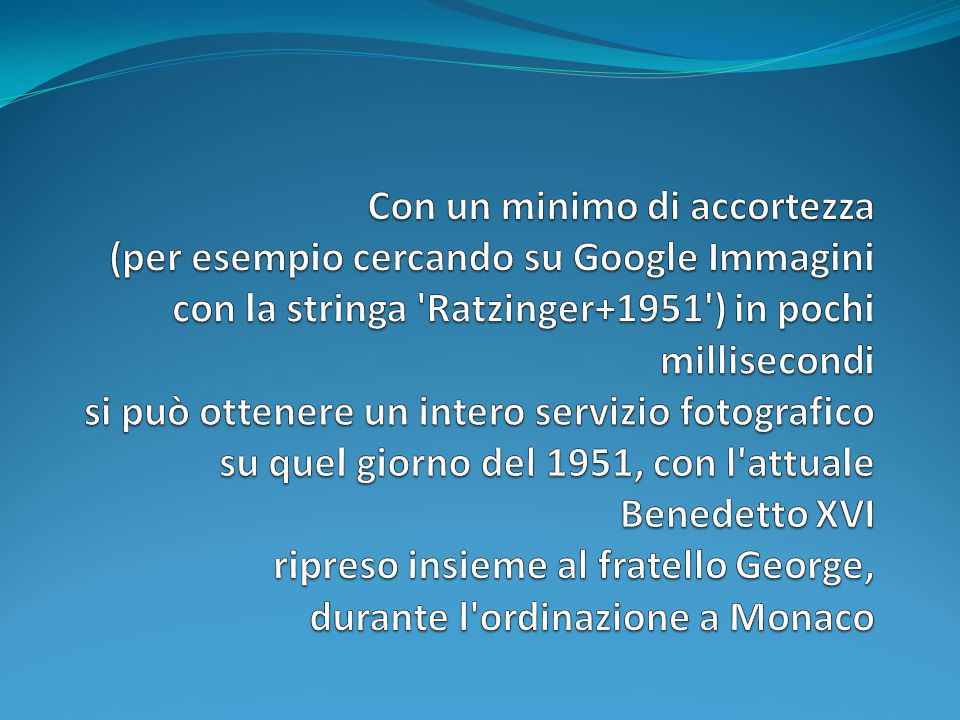 Con un minimo di accortezza (per esempio cercando su Google Immagini con la stringa Ratzinger+1951 ) in pochi millisecondi si può ottenere un intero servizio fotografico su quel giorno del 1951, con l attuale Benedetto XVI ripreso insieme al fratello George, durante l ordinazione a Monaco