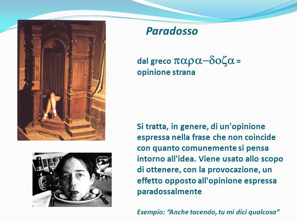 Paradosso dal greco para-doza = opinione strana Si tratta, in genere, di un opinione espressa nella frase che non coincide con quanto comunemente si pensa intorno all idea.
