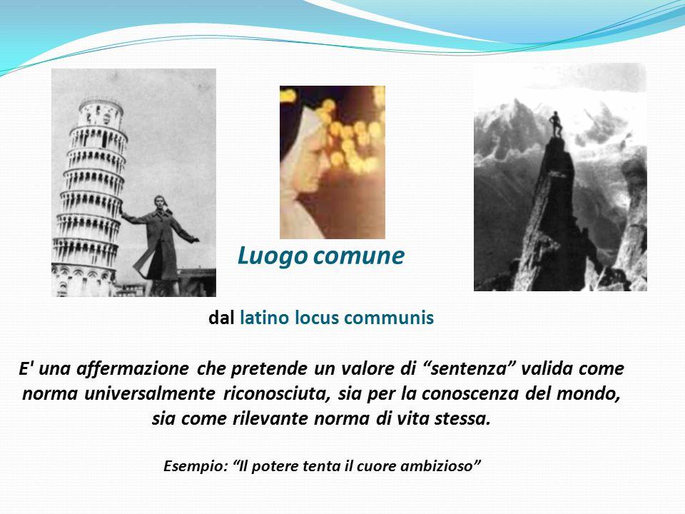 Luogo comune dal latino locus communis E una affermazione che pretende un valore di sentenza valida come norma universalmente riconosciuta, sia per la conoscenza del mondo, sia come rilevante norma di vita stessa.