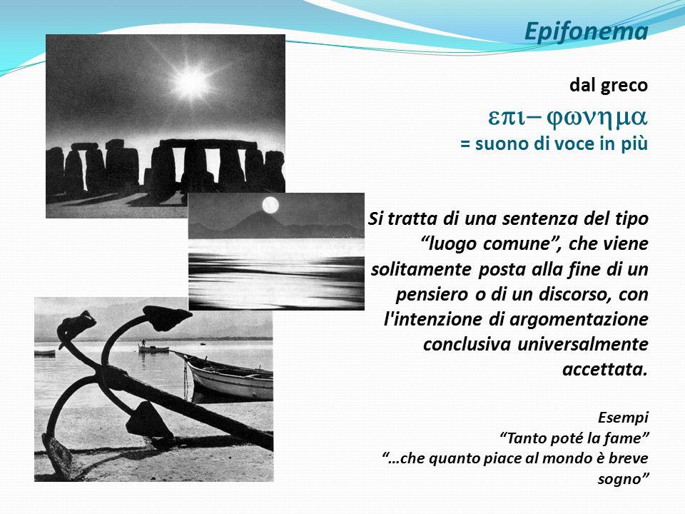 Epifonema dal greco epi- jwnhma = suono di voce in più Si tratta di una sentenza del tipo luogo comune , che viene solitamente posta alla fine di un pensiero o di un discorso, con l intenzione di argomentazione conclusiva universalmente accettata.