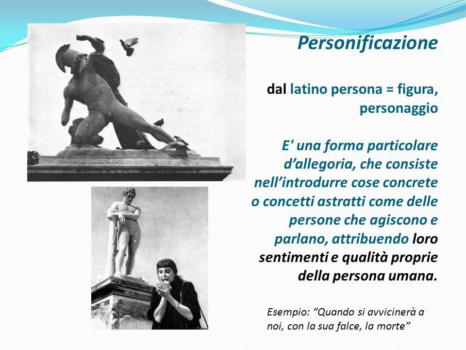 Personificazione dal latino persona = figura, personaggio E una forma particolare d'allegoria, che consiste nell'introdurre cose concrete o concetti astratti come delle persone che agiscono e parlano, attribuendo loro sentimenti e qualità proprie della persona umana.